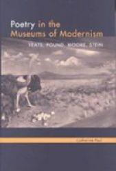 Poetry in the Museums of Modernism - Yeats, Pound, Moore, Stein
