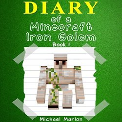 Michael Marlon Diary Of A Minecraft Iron Golem: Exploring The World Of Minecraft Book 1