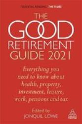 The Good Retirement Guide 2021 - Everything You Need To Know About Health Property Investment Leisure Work Pensions And Tax Paperback 35TH Revised Edition