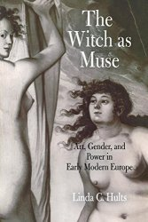 The Witch As Muse: Art Gender And Power In Early Modern Europe