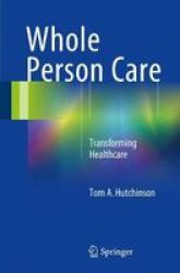 Whole Person Care - Transforming Healthcare Paperback 1ST Ed. 2017