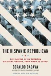 The Hispanic Republican - The Shaping Of An American Political Identity From Nixon To Trump Paperback