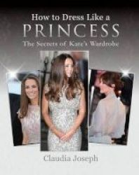How To Dress Like A Princess - The Secrets Of Kate& 39 S Wardrobe Paperback