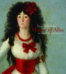 Treasures From The House Of Alba - 500 Years Of Art And Collecting Hardcover