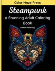 Steampunk - A Stunning Adult Coloring Book - 45 Vintage And Futuristic Designs Of Mechanical Animals Faces Skulls And More With Mandalas. Relaxing And Stress Relieving Paperback