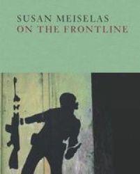 Susan Meiselas: On The Frontline Hardcover