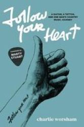 Follow Your Heart - A Guitar A Tattoo And One Man& 39 S Country Music Journey Paperback