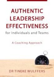 Authentic Leadership Effectiveness For Individuals And Teams - A Coaching Approach Paperback