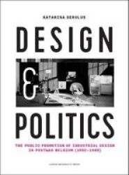 Design And Politics - The Public Promotion Of Industrial Design In Postwar Belgium 1950-1986 Paperback
