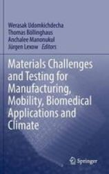 Materials Challenges And Testing For Manufacturing Mobility Biomedical Applications And Climate Hardcover 2014 Ed.