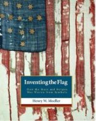 Inventing The American Flag - How The Stars And Stripes Was Woven From Symbols Paperback