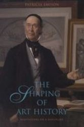 The Shaping Of Art History - Meditations On A Discipline Paperback