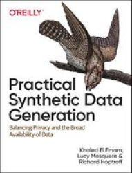 Practical Synthetic Data Generation - Balancing Privacy And The Broad Availability Of Data Paperback