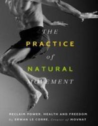 The Practice Of Natural Movement - Reclaim Power Health And Freedom Paperback