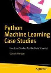 Python Machine Learning Case Studies - Five Case Studies For The Data Scientist Paperback 1ST Ed.