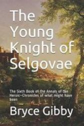 The Young Knight Of Selgovae - The Sixth Book Of The Annals Of The Heroic-chronicles Of What Might Have Been Paperback