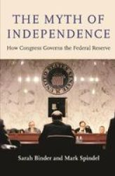 The Myth Of Independence - How Congress Governs The Federal Reserve Paperback